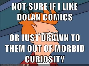 NOT SURE IF I LIKE DOLAN COMICS  OR JUST DRAWN TO THEM OUT OF MORBID CURIOSITY