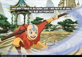 ...and with a swish of my magic staff, I will turn us all into...TALL BLUE CAT PEOPLE!!!!