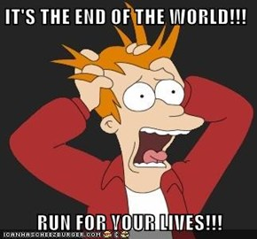 IT'S THE END OF THE WORLD!!!  RUN FOR YOUR LIVES!!!