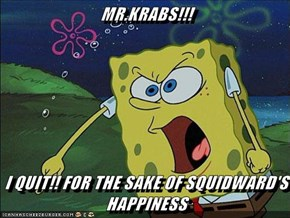 MR.KRABS!!!  I QUIT!! FOR THE SAKE OF SQUIDWARD'S HAPPINESS