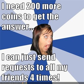 I need 200 more coins to get the answer...  I can just send requests to all my friends 4 times!