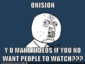 ONISION  Y U MAKE VIDEOS IF YOU NO WANT PEOPLE TO WATCH???