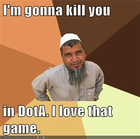 I'm gonna kill you  in DotA. I love that game.