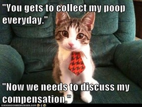 """You gets to collect my poop everyday."""