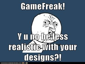 GameFreak!  Y u no be less realistic with your designs?!