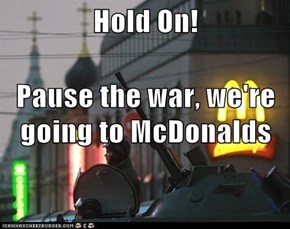 Hold On! Pause the war, we're going to McDonalds