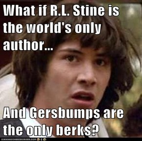 What if R.L. Stine is the world's only author...  And Gersbumps are the only berks?