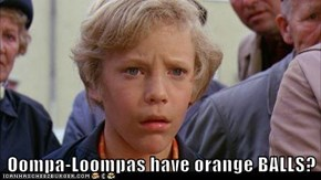Oompa-Loompas have orange BALLS?