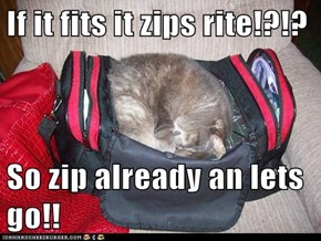 If it fits it zips rite!?!?  So zip already an lets go!!
