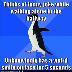 Thinks of funny joke while walking alone in the hallway  Unknowingly has a weird smile on face for 5 seconds