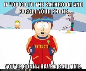 IF YOU GO TO THE BATHROOM AND FORGET YOUR PHONE  YOU'RE GONNA HAVE A BAD TIME.