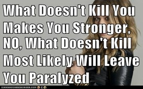What Doesn't Kill You Makes You Stronger,  NO, What Doesn't Kill Most Likely Will Leave You Paralyzed