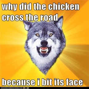 why did the chicken cross the road  because i bit its face