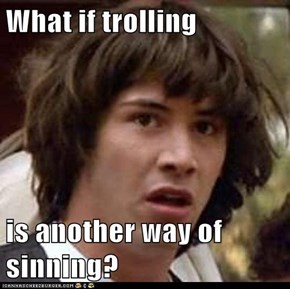 What if trolling   is another way of sinning?