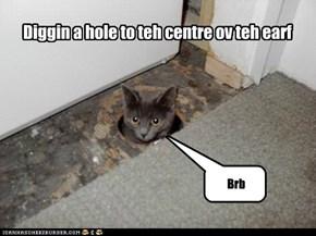 Diggin a hole to teh centre ov teh earf
