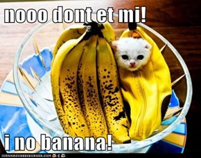 nooo dont et mi!  i no banana!
