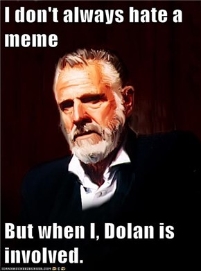 I don't always hate a meme  But when I, Dolan is involved.