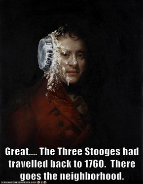 Great.... The Three Stooges had travelled back to 1760.  There goes the neighborhood.
