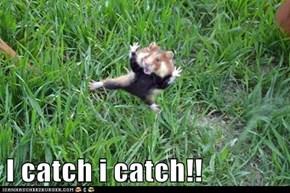 I catch i catch!!