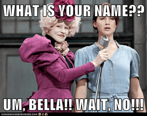 WHAT IS YOUR NAME??  UM, BELLA!! WAIT, NO!!!