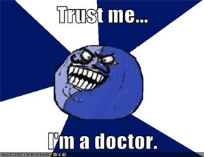 Trust me...  I'm a doctor.