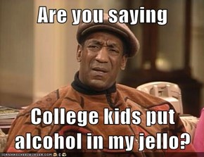 Are you saying  College kids put alcohol in my jello?