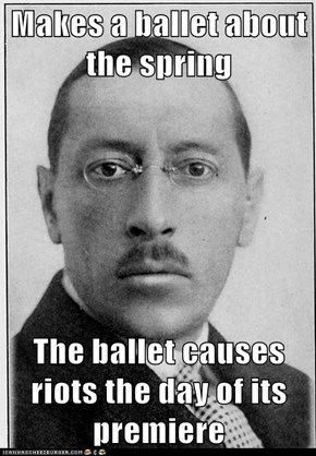 Makes a ballet about the spring  The ballet causes riots the day of its premiere