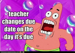 when teachers change your due dates at stupid times