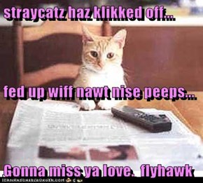 straycatz haz klikked off... fed up wiff nawt nise peeps... Gonna miss ya love.  flyhawk