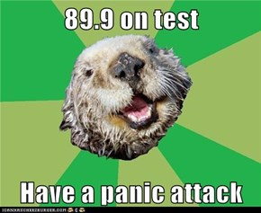 89.9 on test  Have a panic attack