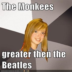 The Monkees  greater then the Beatles