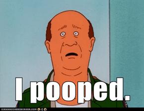 I pooped.