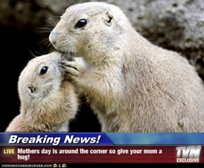 Breaking News! - Mothers day is around the corner so give your mom a hug!