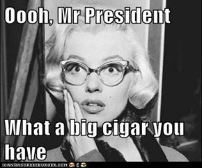 Oooh, Mr President  What a big cigar you have