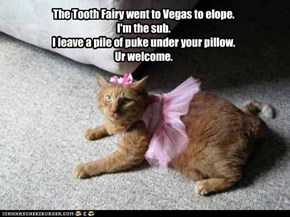 The Tooth Fairy went to Vegas to elope. I'm the sub. I leave a pile of puke under your pillow. Ur welcome.