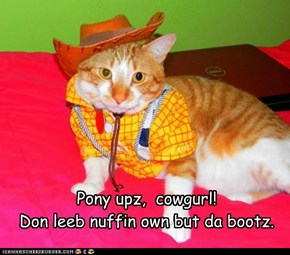Pony upz,  cowgurl! Don leeb nuffin own but da bootz.
