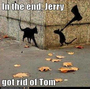In the end, Jerry  got rid of Tom