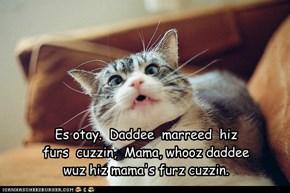 Es otay.  Daddee  marreed  hiz   furs  cuzzin,  Mama, whooz daddee wuz hiz mama's furz cuzzin.