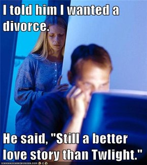 "I told him I wanted a divorce.  He said, ""Still a better love story than Twlight."""