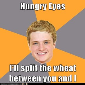 Hungry Eyes  I'll split the wheat between you and I