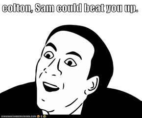 colton, Sam could beat you up.