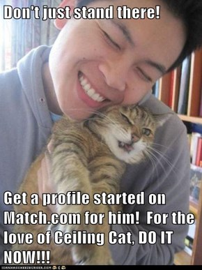 Don't just stand there!  Get a profile started on Match.com for him!  For the love of Ceiling Cat, DO IT NOW!!!