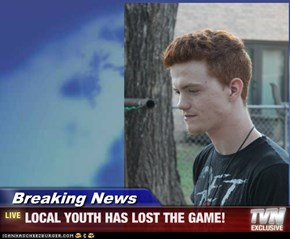 Breaking News - LOCAL YOUTH HAS LOST THE GAME!