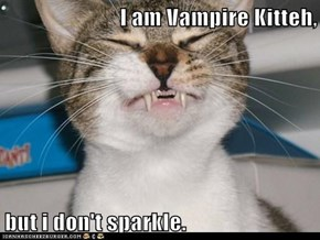 I am Vampire Kitteh,  but i don't sparkle.