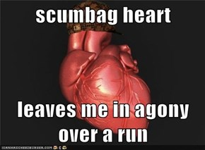 scumbag heart  leaves me in agony over a run