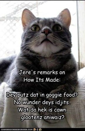 Jere's remarks on  How Its Made:  Dey putz dat in goggie food? No wunder deys idjits. Wat da hek is cawn   glootenz aniwaiz?