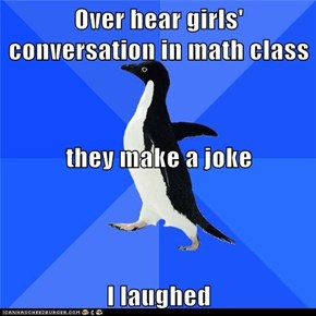Over hear girls' conversation in math class they make a joke I laughed