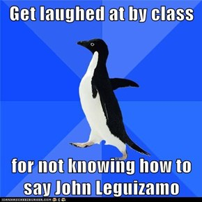 Get laughed at by class  for not knowing how to say John Leguizamo