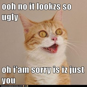 ooh no it lookzs so ugly  oh i'am sorry is iz just you