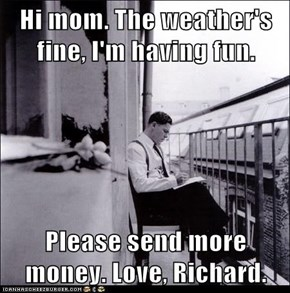 Hi mom. The weather's fine, I'm having fun.  Please send more money. Love, Richard.
